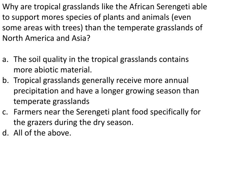 Why are tropical grasslands like the African Serengeti able to support mores species of plants and animals (even some areas with trees) than the temperate grasslands of North America and Asia