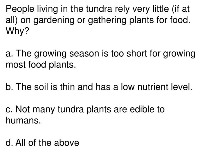 People living in the tundra rely very little (if at all) on gardening or gathering plants for food. Why?