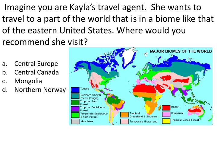 Imagine you are Kayla's travel agent.  She wants to travel to a part of the world that is in a biome like that of the eastern United States. Where would you recommend she visit