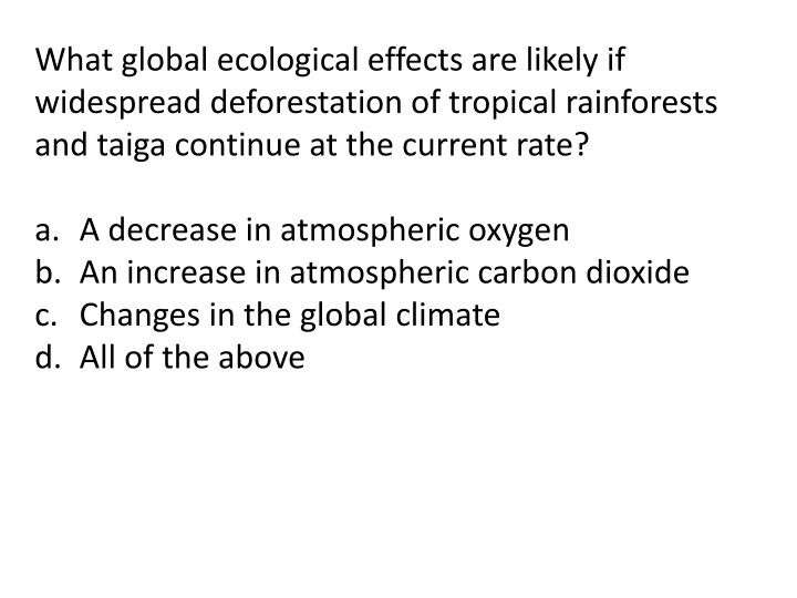 What global ecological effects are likely if widespread deforestation of tropical rainforests and taiga continue at the current rate?