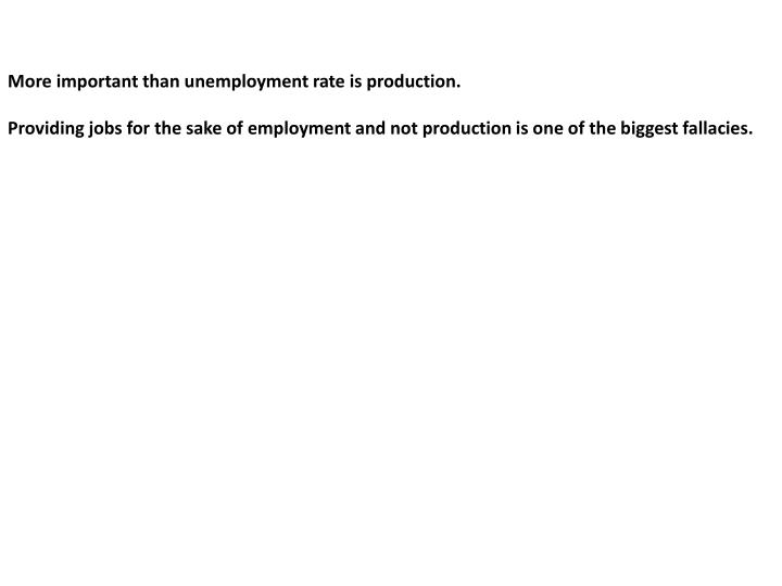More important than unemployment rate is production.