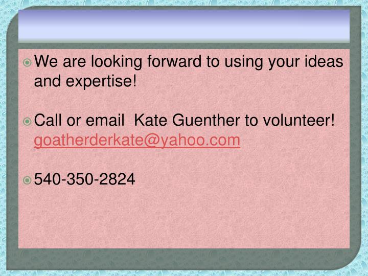 We are looking forward to using your ideas and expertise!