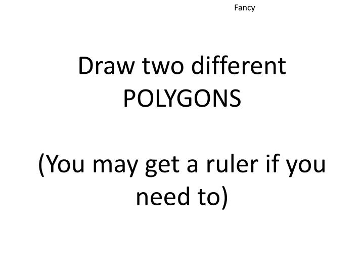 Draw two different polygons you may get a ruler if you need to