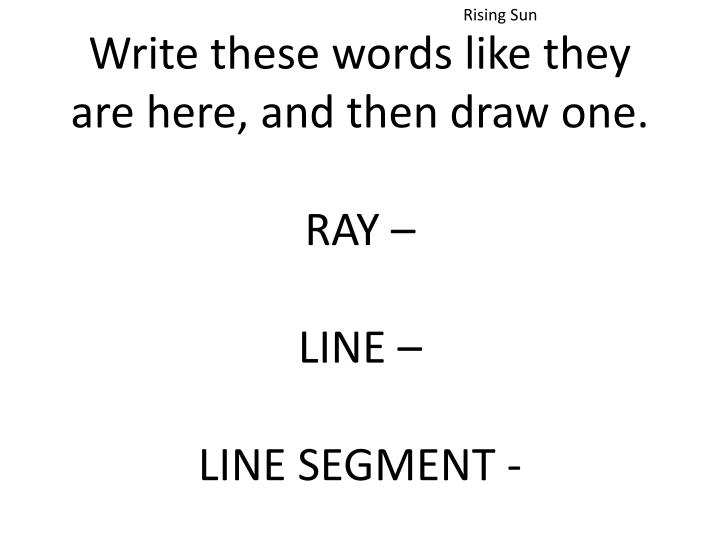 Write these words like they are here and then draw one ray line line segment