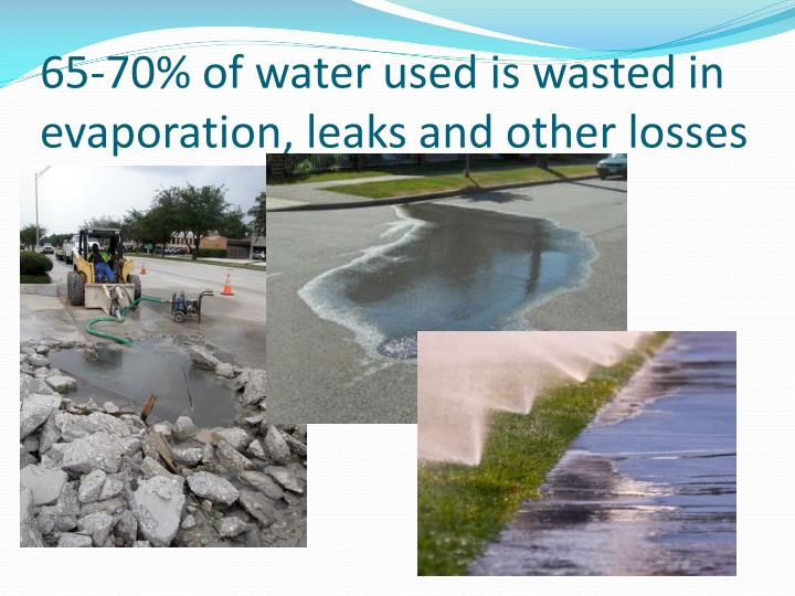 65-70% of water used is wasted in evaporation, leaks and other losses