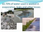 65 70 of water used is wasted in evaporation leaks and other losses
