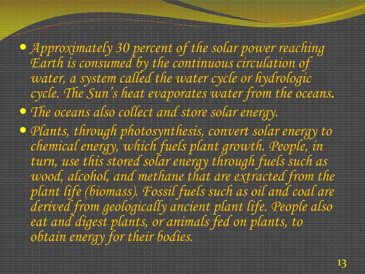 Approximately 30 percent of the solar power reaching Earth is consumed by the continuous circulation of water, a system called the water cycle or hydrologic cycle. The Sun's heat evaporates water from the oceans