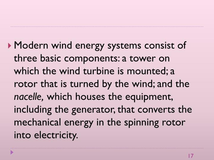 Modern wind energy systems consist of three basic components: a tower on which the wind turbine is mounted; a rotor that is turned by the wind; and the