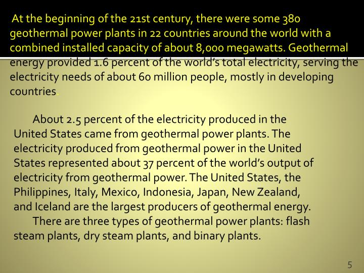 Atthebeginningofthe 21st century, there were some 380 geothermal power plants in 22 countries around the world with a combined installed capacity of about 8,000 megawatts. Geothermal