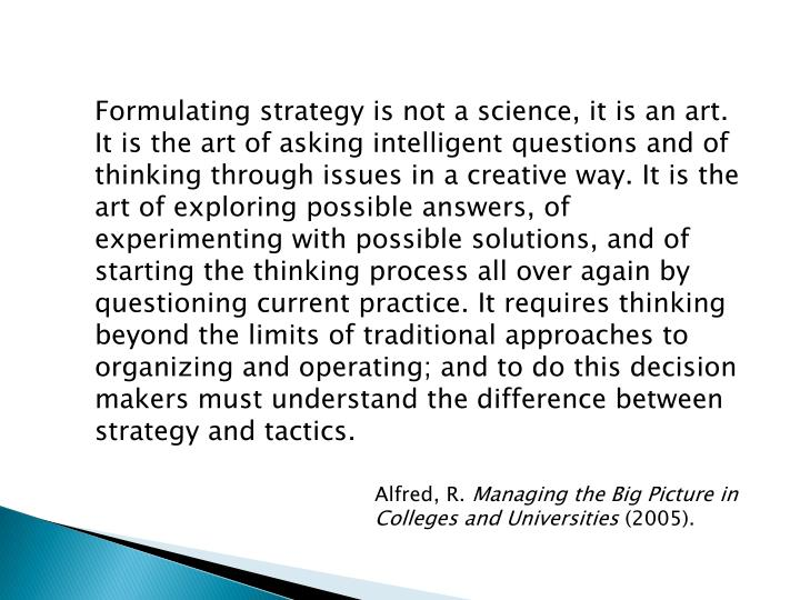 Formulating strategy is not a science, it is an art. It is the art of asking intelligent questions and of thinking through issues in a creative way. It is the art of exploring possible answers, of experimenting with possible solutions, and of starting the thinking process all over again by questioning current practice. It requires thinking beyond the limits of traditional approaches to organizing and operating; and to do this decision makers must understand the difference between strategy and tactics.