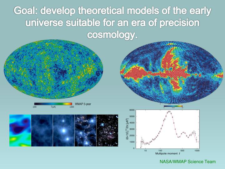 Goal: develop theoretical models of the early universe suitable for an era of precision cosmology.