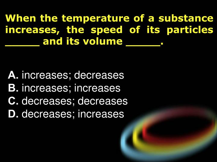 When the temperature of a substance increases, the speed of its particles _____ and its volume _____.
