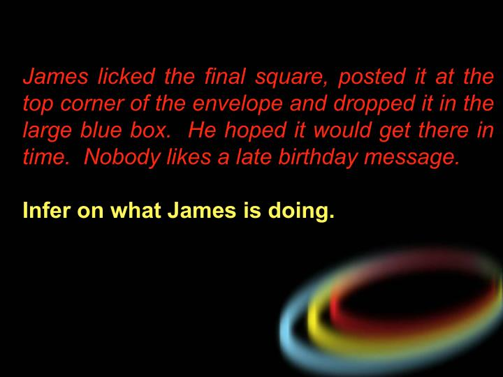 James licked the final square, posted it at the top corner of the envelope and dropped it in the large blue box.  He hoped it would get there in time.  Nobody likes a late birthday message.