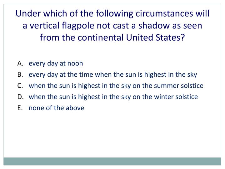 Under which of the following circumstances will a vertical flagpole not cast a shadow as seen from the continental United States?