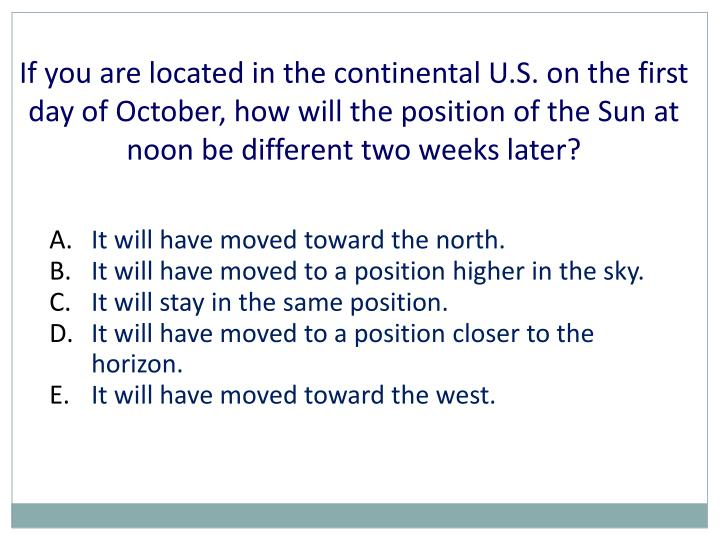 If you are located in the continental U.S. on the first day of October, how will the position of the Sun at noon be different two weeks later?