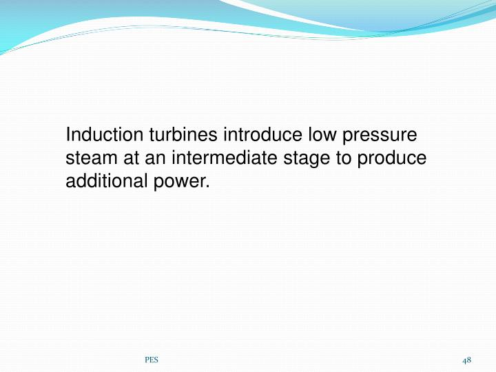 Induction turbines introduce low pressure steam at an intermediate stage to produce additional power.