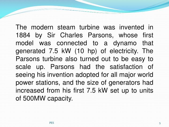 The modern steam turbine was invented in 1884 bySir Charles Parsons, whose first model was connected to adynamothat generated 7.5kW (10hp) of electricity