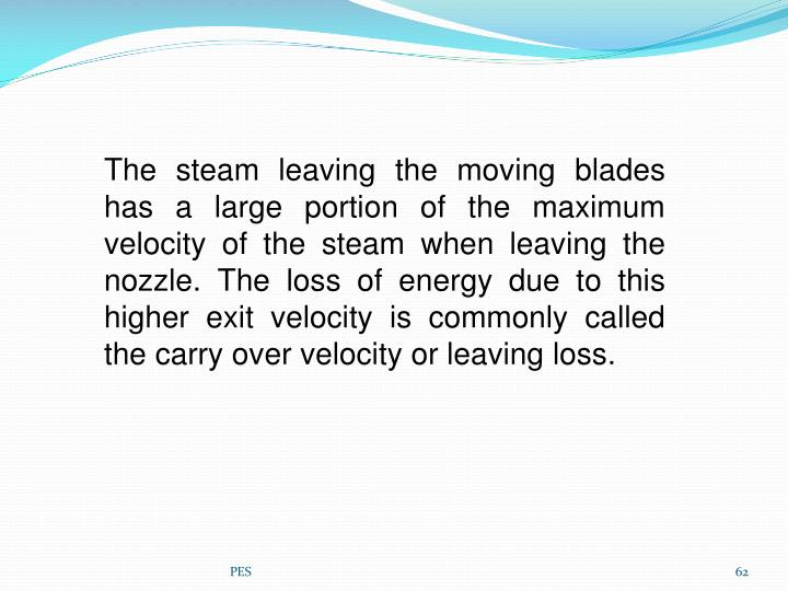 The steam leaving the moving blades has a large portion of the maximum velocity of the steam when leaving the nozzle. The loss of energy due to this higher exit velocity is commonly called the carry over velocity or leaving loss.