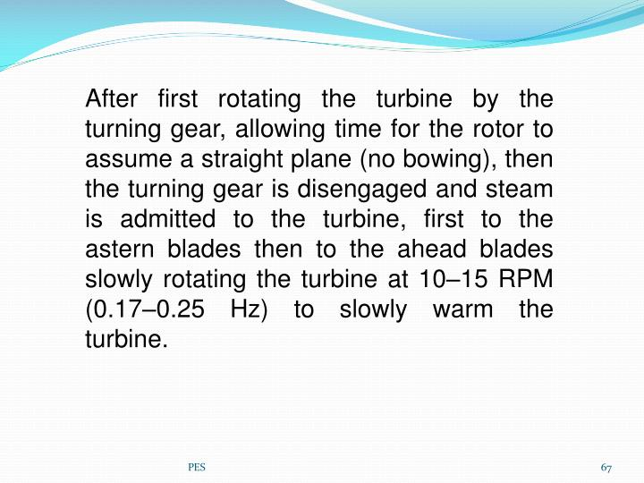 After first rotating the turbine by the turning gear, allowing time for the rotor to assume a straight plane (no bowing), then the turning gear is disengaged and steam is admitted to the turbine, first to the astern blades then to the ahead blades slowly rotating the turbine at 1015RPM (0.170.25Hz) to slowly warm the turbine.