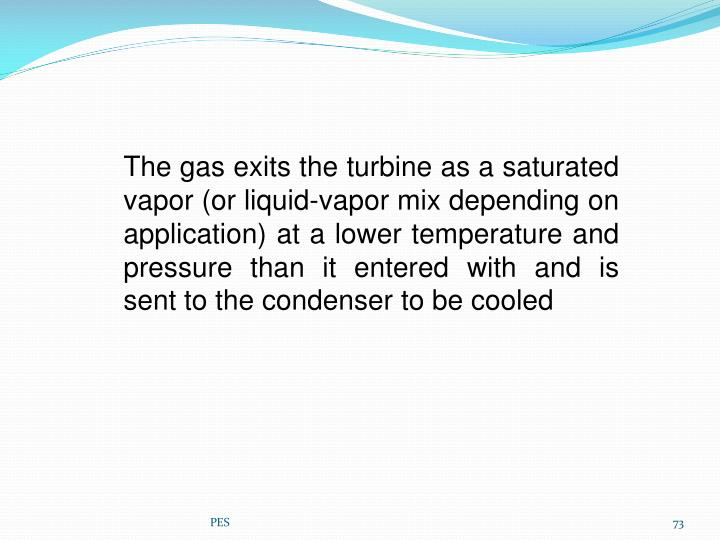 The gas exits the turbine as a saturated vapor (or liquid-vapor mix depending on application) at a lower temperature and pressure than it entered with and is sent to the condenser to be cooled