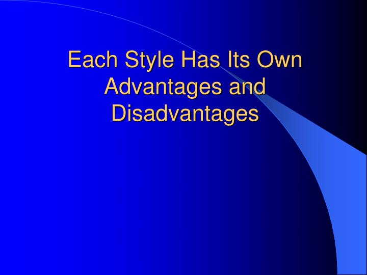 Each Style Has Its Own Advantages and Disadvantages
