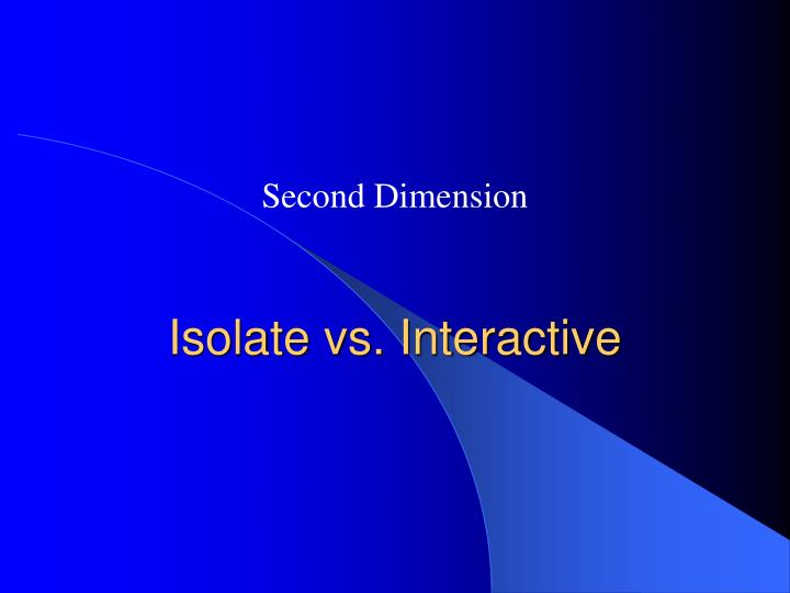 Isolate vs. Interactive
