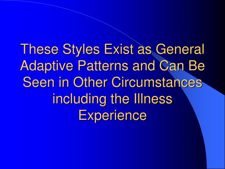 These Styles Exist as General Adaptive Patterns and Can Be Seen in Other Circumstances including the Illness Experience