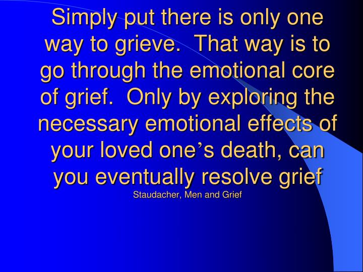 Simply put there is only one way to grieve.  That way is to go through the emotional core of grief.  Only by exploring the necessary emotional effects of your loved one