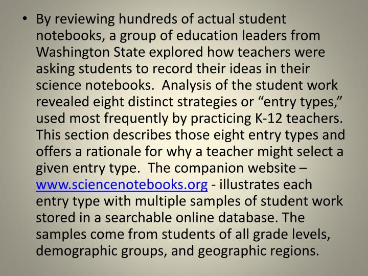 "By reviewing hundreds of actual student notebooks, a group of education leaders from Washington State explored how teachers were asking students to record their ideas in their science notebooks.  Analysis of the student work revealed eight distinct strategies or ""entry types,"" used most frequently by practicing K-12 teachers.  This section describes those eight entry types and offers a rationale for why a teacher might select a given entry type.  The companion website –"