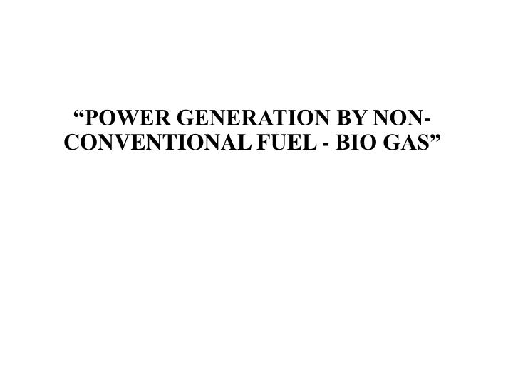 """POWER GENERATION BY NON-CONVENTIONAL FUEL - BIO GAS"""