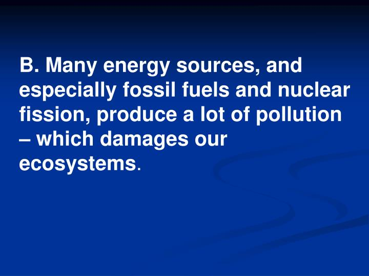 B. Many energy sources, and especially fossil fuels and nuclear fission, produce a lot of pollution