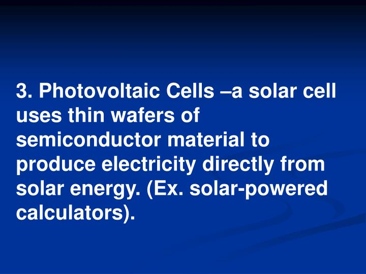 3. Photovoltaic Cells –a solar cell uses thin wafers of semiconductor material to produce electricity directly from solar energy. (Ex. solar-powered calculators).
