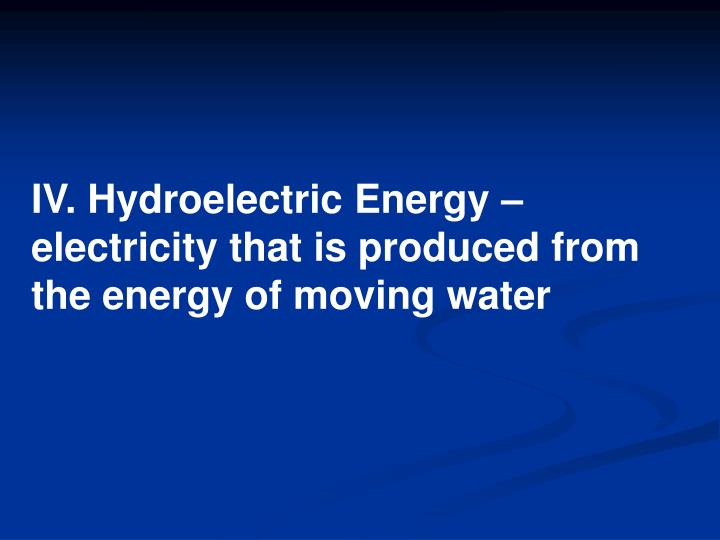 IV. Hydroelectric Energy – electricity that is produced from the energy of moving water