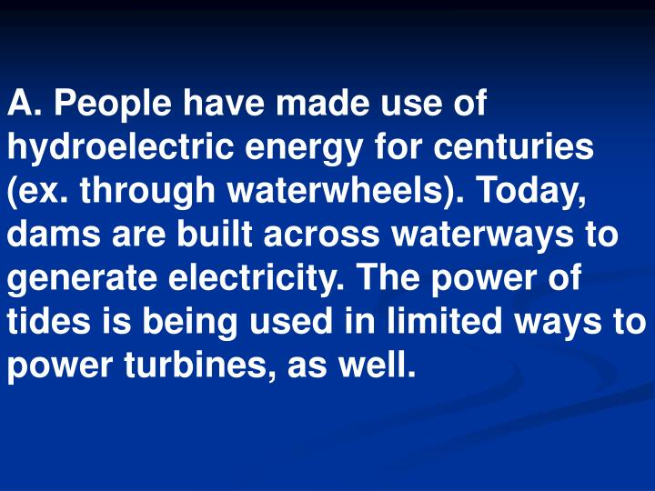 A. People have made use of hydroelectric energy for centuries (ex. through waterwheels). Today, dams are built across waterways to generate electricity. The power of tides is being used in limited ways to power turbines, as well.
