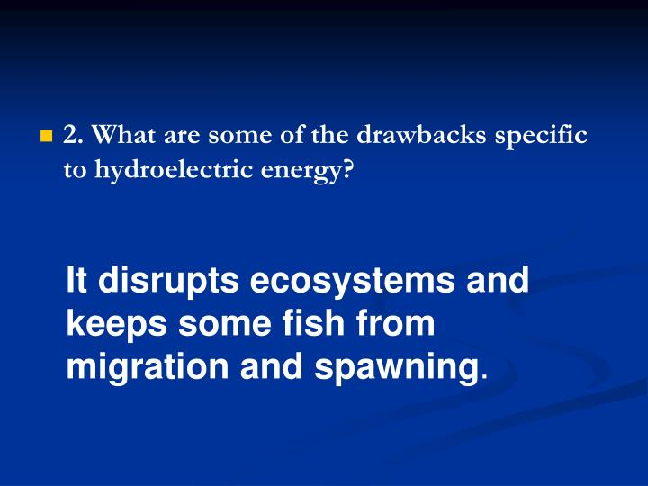 2. What are some of the drawbacks specific to hydroelectric energy?
