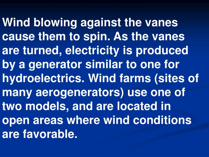 Wind blowing against the vanes cause them to spin. As the vanes are turned, electricity is produced by a generator similar to one for