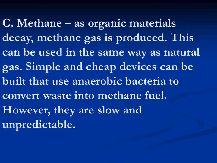 C. Methane – as organic materials decay, methane gas is produced. This can be used in the same way as natural gas. Simple and cheap devices can be built that use anaerobic bacteria to convert waste into methane fuel. However, they are slow and unpredictable.