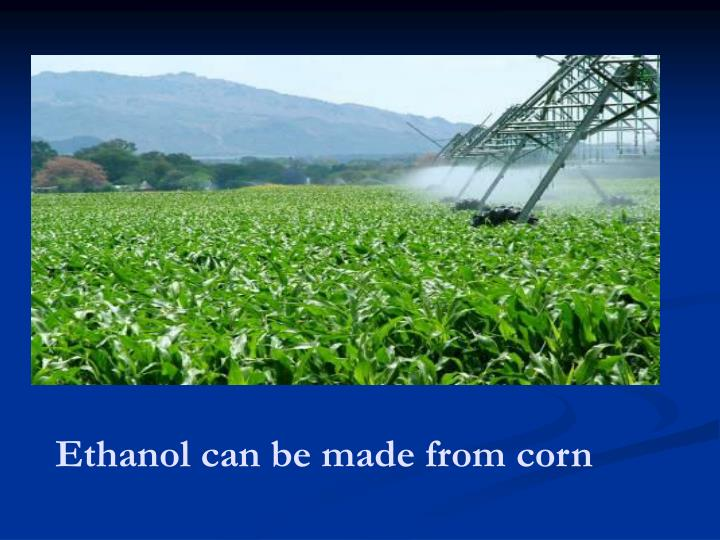 Ethanol can be made from corn