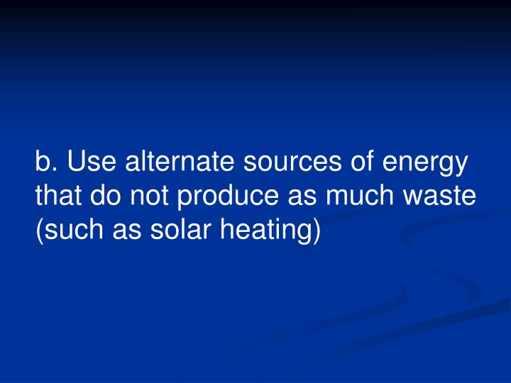 b. Use alternate sources of energy that do not produce as much waste (such as solar heating)