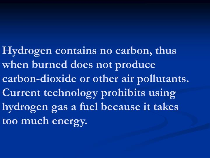 Hydrogen contains no carbon, thus when burned does not produce carbon-dioxide or other air pollutants. Current technology prohibits using hydrogen gas a fuel because it takes too much energy.