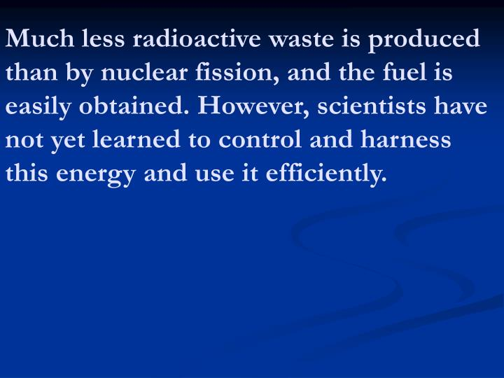 Much less radioactive waste is produced than by nuclear fission, and the fuel is easily obtained. However, scientists have not yet learned to control and harness this energy and use it efficiently.