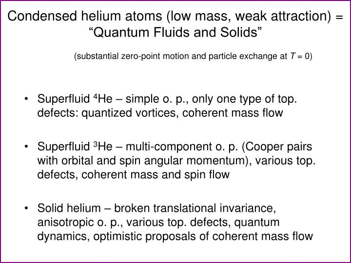 "Condensed helium atoms (low mass, weak attraction) = ""Quantum Fluids and Solids"""