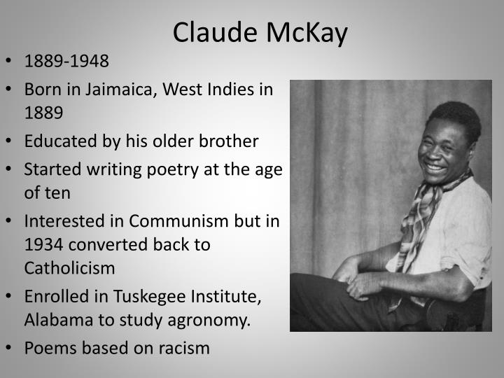 "a biography of claude mckay a writer Claude mckay can be found in the numerous biographies and biographical sketches written about his life and work bibliography logan, rayford w and winston, michael b, ed dictionary of american negro biography new york: norton 1982 new york dictionary of literary biography 1987 sv ""claude mckay,"" by ali, mali schavi."