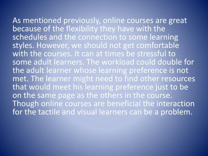 As mentioned previously, online courses are great because of the flexibility they have with the schedules and the connection to some learning styles. However, we should not get comfortable with the courses. It can at times be stressful to some adult learners. The workload could double for the adult learner whose learning preference is not met. The learner might need to find other resources that would meet his learning preference just to be on the same page as the others in the course. Though online courses are beneficial the interaction for the tactile and visual learners can be a problem.