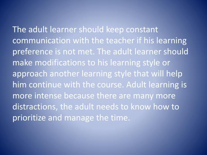 The adult learner should keep constant communication with the teacher if his learning preference is not met. The adult learner should make modifications to his learning style or approach another learning style that will help him continue with the course. Adult learning is more intense because there are many more distractions, the adult needs to know how to prioritize and manage the time.