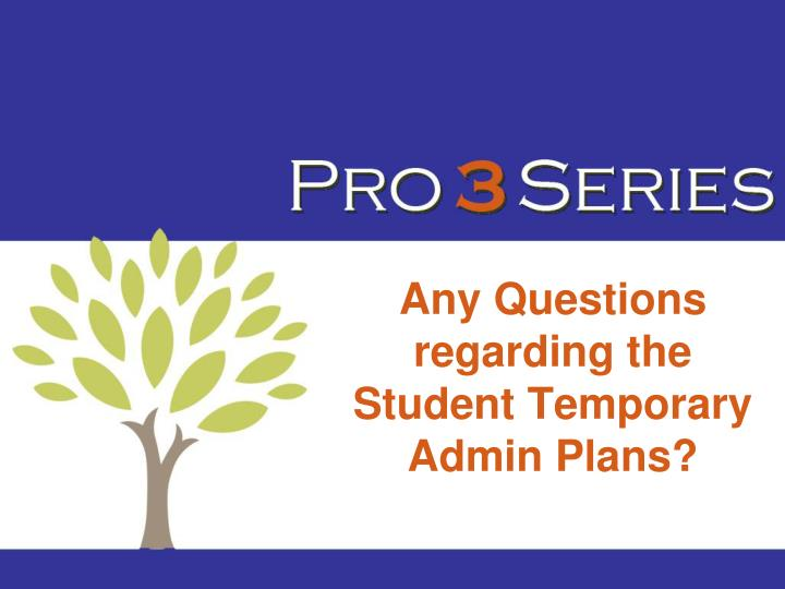 Any Questions regarding the Student Temporary Admin Plans?