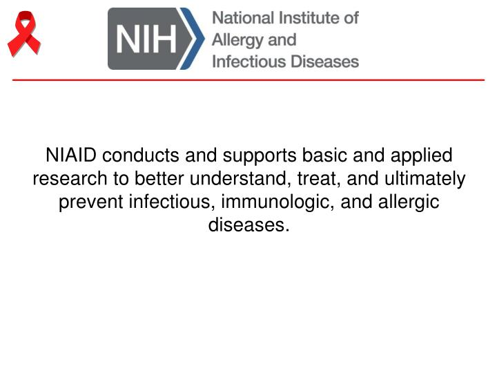 NIAID conducts and supports basic and applied research to better understand, treat, and ultimately prevent infectious, immunologic, and allergic diseases.
