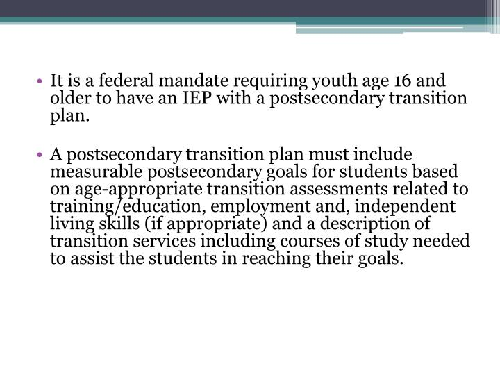 It is a federal mandate requiring youth age 16 and older to have an IEP with a postsecondary transition plan.