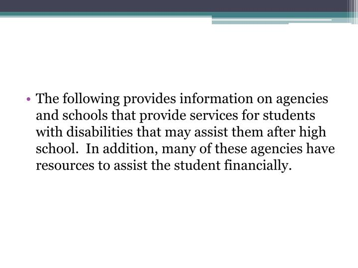 The following provides information on agencies and schools that provide services for students with disabilities that may assist them after high school.  In addition, many of these agencies have resources to assist the student financially.