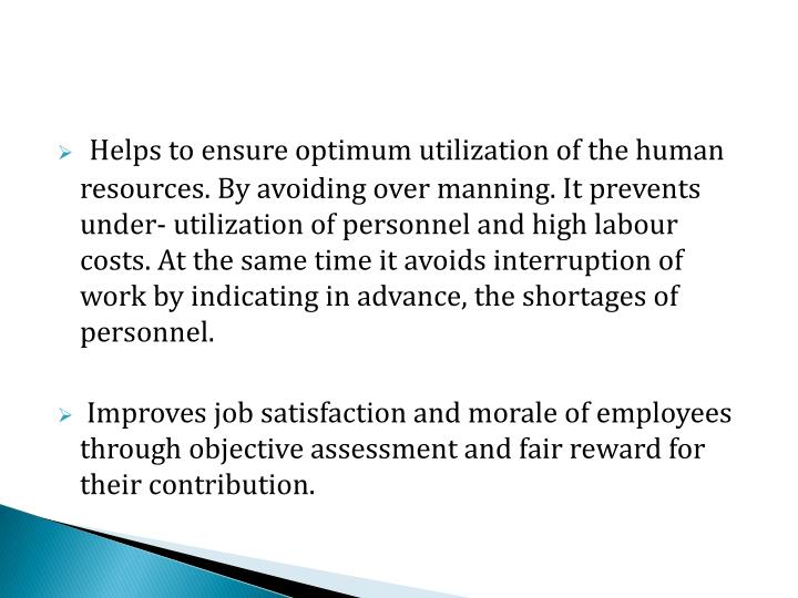 Helps to ensure optimum utilization of the human resources. By avoiding over manning. It prevents under- utilization of personnel and high labour costs. At the same time it avoids interruption of work by indicating in advance, the shortages of personnel.